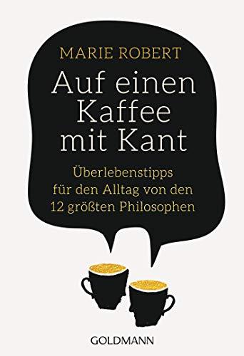 Auf einen Kaffee mit Kant: Überlebenstipps für den Alltag von den 12 größten Philosophen