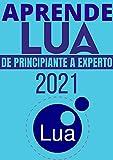APRENDE LUA DE PRINCIPIANTE A EXPERTO EN 2021 : : COMPRENDE EL NUEVO LENGUAJE DE PROGRAMACION QUE SUPLANTARA A C EN TODOS LOS ASPECTOS (Edicion En Español)