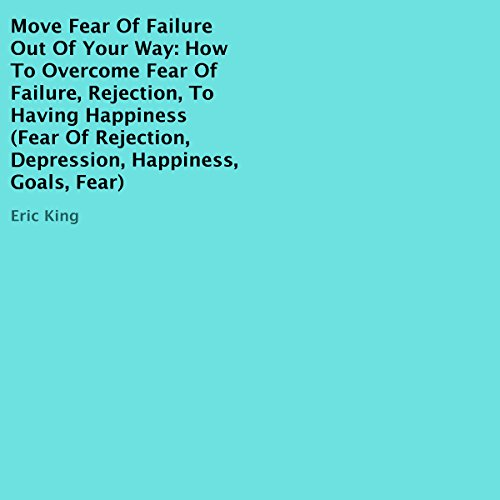 Move Fear of Failure Out of Your Way: How to Overcome Fear of Failure, Rejection, to Having Happiness audiobook cover art