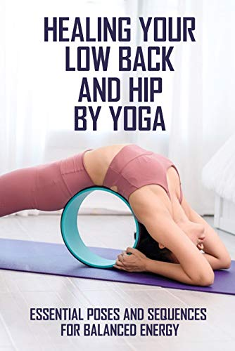 Healing Your Low Back And Hip By Yoga: Essential Poses And Sequences For Balanced Energy: Yoga For Low Back (English Edition)