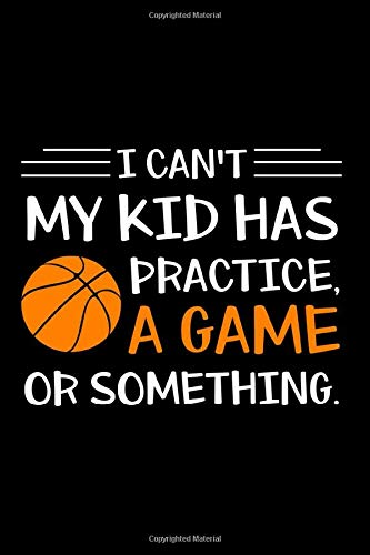 Notebook: Basketball Gift - I Can't My Kid Has Practice - Sports Lover Black Lined College Ruled Journal - Writing Diary 120 Pages