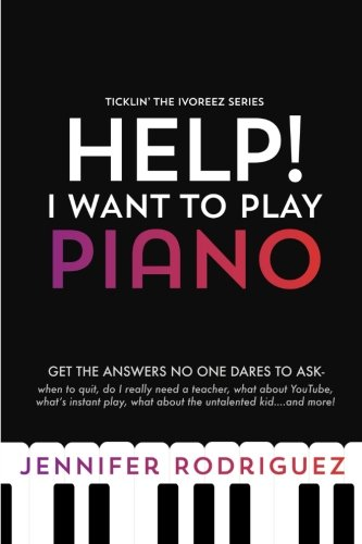 Help! I Want to Play Piano: Get the Answers No One Dares to Ask - When to Quit, Do I Really Need a Teacher, What About YouTube, What's Instant Play, What about the Untalented Kid... and more!
