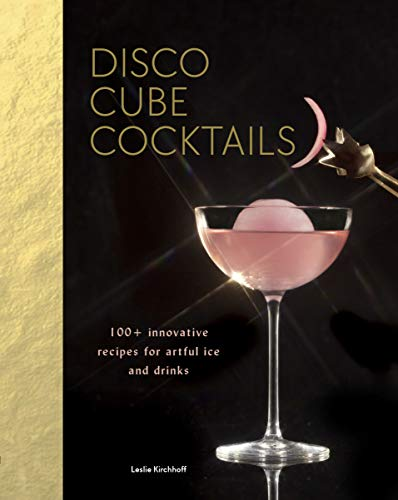 Disco Cube Cocktails: 100+ innovative recipes for artful ice and drinks (Fancy Ice Cube and Cocktail Recipe Book, Bartending and Mixology Book)