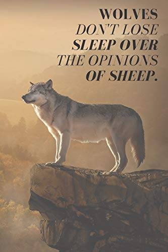 """Wolves Don't Lose Sleep Over The Opinions Of Sheep.: Inspirational Notebook For Wolf Lovers 