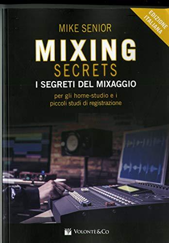 Mixing secrets. I segreti del mixaggio per gli home-studio e i piccoli studi di registrazione
