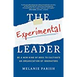 The Experimental Leader: Be a New Kind of Boss to Cultivate an Organization of Innovators