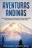 AVENTURAS ANDINAS: UNA BÚSQUEDA INESPERADA DEL SENTIDO, PROPÓSITO Y DESCUBRIMIENTO A TRAVÉS DE TRES PAÍSES (Spanish Edition)