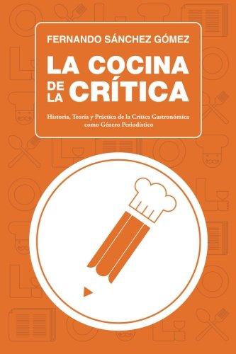 La Cocina de la Crítica: Historia, Teoría y Práctica de la Crítica Gastronómica como Género Periodístico: 2 (Curso de Crítica y Periodismo Gastronómico)