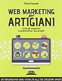 Web marketing per artigiani. Guida per comunicare e vendere online i tuoi prodotti