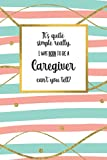 It's quite simple really, I was BORN to be a - Caregiver - can't you tell?: Awesome Caregiver Gifts for Women: Adorable Lined Notebook Journal