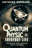 Quantum Physic In Everyday Life: How Quantum Physics Affects Our Brain to Learn Better