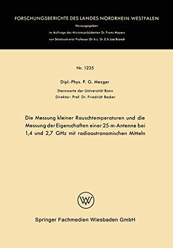 Die Messung kleiner Rauschtemperaturen und die Messung der Eigenschaften einer 25-m-Antenne bei 1,4 und 2,7 GHz mit radioastronomischen Mitteln ... Landes Nordrhein-Westfalen (1235), Band 1235)
