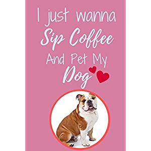 """I Just Wanna Sip Coffee And Pet My Dog - Notebook Australian Bulldog Dog: signed Notebook/Journal Book to Write in, (6"""" x 9""""), 120 Pages 39"""
