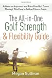 The All-in-One Golf Strength & Flexibility Guide: Achieve an Improved and Pain-Free Golf Game Through This Easy to Follow Fitness Guide