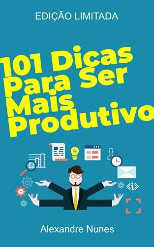 101 Dicas para Ser Mais Produtivo: Desenvolvimento Pessoal