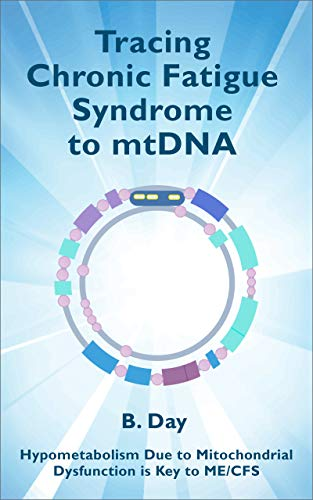 Tracing Chronic Fatigue Syndrome to mtDNA: Hypometabolism due to Mitochondrial Dysfunction is Key to ME/CFS by [B Day]