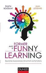 Former avec le Funny learning - Quand les neurosciences réinventent vos formations - Quand les neurosciences réinventent vos formations de Brigitte Boussuat