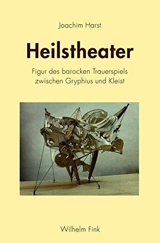 Heilstheater. Figur des barocken Trauerspiels zwischen Gryphius und Kleist