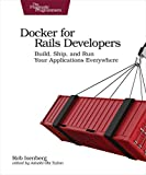 Docker for Rails Developers: Build, Ship, and Run Your Applications Everywhere - Rob Isenberg
