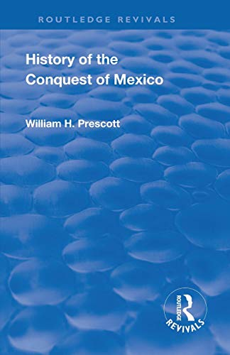 Revival: History of the Conquest of Mexico (1886): With a Preliminary View of the Ancient Mexican Civilisation and the Life of the Conqueror, Hernando Cortes