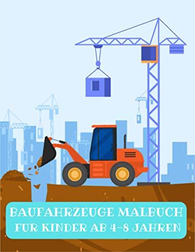 BAUFAHRZEUGE MALBUCH FUR KINDER AB 4-8 JAHREN: Ein Malbuch für Kinder mit großen Kränen, Gabelstaplern, Muldenkippern, Walzen, Baggern und vielem mehr.