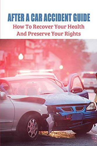 After A Car Accident Guide: How To Recover Your Health & Preserve Your Rights: How To Recover From Car Accident Injuries
