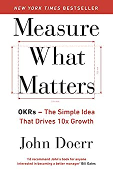 Measure What Matters: OKRs: The Simple Idea that Drives 10x Growth by [John Doerr]
