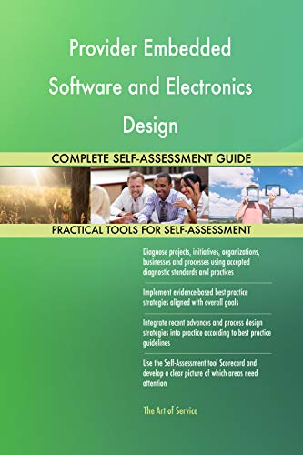 Provider Embedded Software and Electronics Design All-Inclusive Self-Assessment - More than 700 Success Criteria, Instant Visual Insights, Spreadsheet Dashboard, Auto-Prioritized for Quick Results