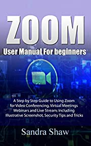Zoom User manual for beginners: A Step by Step Guide to Using Zoom for Video Conferencing, Virtual Meetings, Webinars and Live Stream; Including Illustrative Screenshot, Security Tips and Tricks