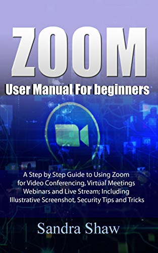 Zoom User manual for beginners: A Step by Step Guide to Using Zoom for Video Conferencing, Virtual Meetings, Webinars and Live Stream; Including Illustrative Screenshot, Security Tips and Tricks Front Cover