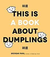 This is a Book About Dumplings: Everything You Need to Craft Delicious Pot Stickers, Bao, Wontons and More