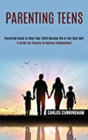 Parenting Teens: Parenting Guide to Help Your Child Become His or Her Best Self (A Guide for Parents to Raising Independent)