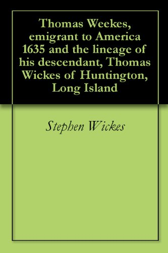 Thomas Weekes, emigrant to America 1635 and the lineage of his descendant, Thomas Wickes of Huntington, Long Island (English Edition)