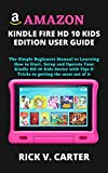 AMAZON KINDLE FIRE HD 10 KIDS EDITION USER GUIDE: The Simple Beginners Manual to Learning How to Start, Setup and Operate Your Kindle HD 10 Kids Device ... getting the most out of it (English Edition)