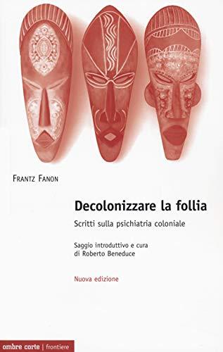 Decolonizzare la follia. Scritti sulla psichiatria coloniale. Nuova ediz.