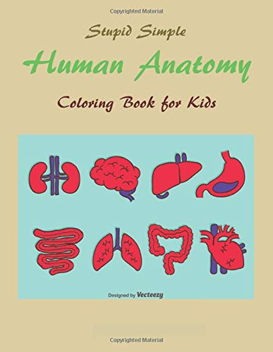 Stupid Simple Human Anatomy Coloring Book for Kids: Easy Physiology Guide to the Human Body - Medical Learning for Children & Teens - First Human Body Activity Workbook