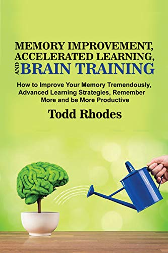 MEMORY IMPROVEMENT, ACCELERATED LEARNING AND BRAIN TRAINING: How To Improve Your Memory Tremendously, Advanced Learning Strategies, Remember More And Be More Productive (English Edition)