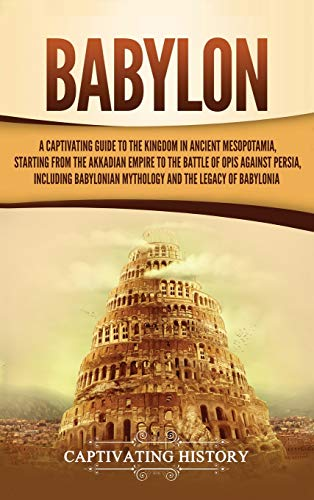 Compare Textbook Prices for Babylon: A Captivating Guide to the Kingdom in Ancient Mesopotamia, Starting from the Akkadian Empire to the Battle of Opis Against Persia, Including Babylonian Mythology and the Legacy of Babylonia  ISBN 9781647481957 by History, Captivating