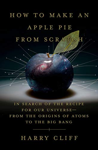 How to Make an Apple Pie from Scratch: In Search of the Recipe for Our Universe--from the Origins of Atoms to the Big Bang