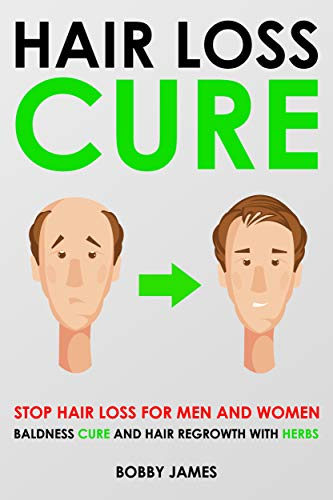 Hair Loss Cure: Stop Hair Loss for Men and Women, Baldness Cure and Hair Regrowth with Herbs