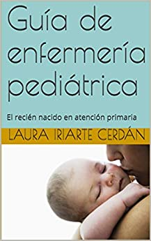Guía de enfermería pediátrica: El recién nacido en atención primaria (pediatria nº 1) de [Laura Iriarte Cerdán, Marta Ferraz-Torres, Mundo Enfermero]