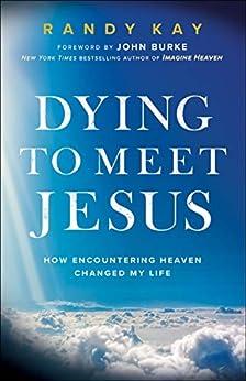 Dying to Meet Jesus: How Encountering Heaven Changed My Life by [Randy Kay, John Burke]
