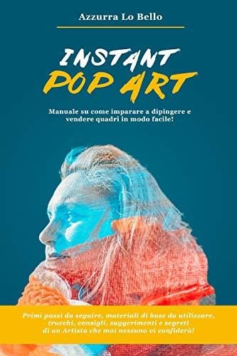 Instant Pop Art: Manuale su come imparare a disegnare, dipingere e vendere quadri Pop Art in modo facile!