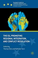 The EU, Promoting Regional Integration, and Conflict Resolution (Palgrave Studies in European Union Politics)