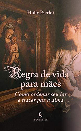 Regra de Vida Para Mães: Como Ordenar seu lar e Trazer paz à Alma: Como Ordenar seu lar e Trazer paz à Alma