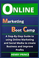 Online Marketing Boot Camp: A Step-By-Step Guide to Using Online Marketing and Social Media to Create Business and Improve Profits