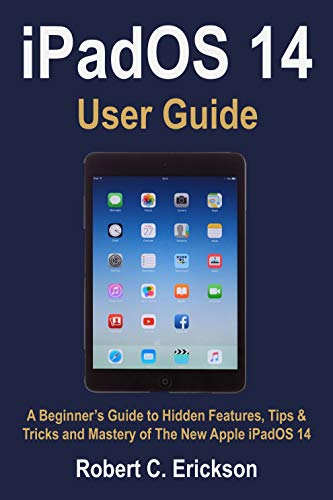 iPadOS 14 User Guide: A Beginner's Guide to Hidden Features, Tips & Tricks and Mastery of The New Apple iPadOS 14 (English Edition)