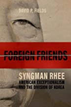 Foreign Friends: Syngman Rhee, American Exceptionalism, and the Division of Korea (Studies In Conflict Diplomacy Peace)