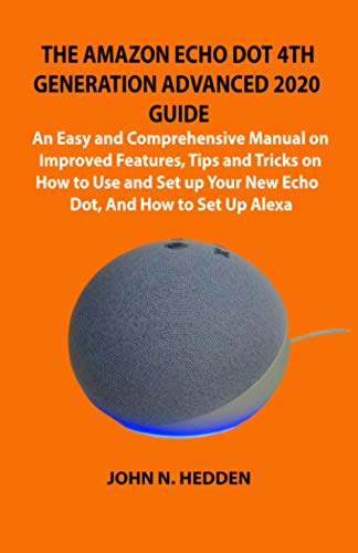THE AMAZON ECHO DOT 4TH GENERATION ADVANCED 2020 GUIDE: An Easy and Comprehensive Manual on Improved Features, Tips and Tricks on How to Use and Set up Your New Echo Dot, And How to Set Up Alexa