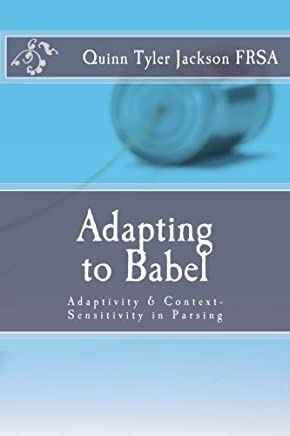 Adapting to Babel: Adaptivity & Context-Sensitivity in Parsing by Quinn Tyler Jackson(2014-12-20)